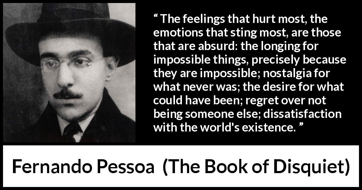 "Fernando Pessoa about regret (""The Book of Disquiet"", 1982) - The feelings that hurt most, the emotions that sting most, are those that are absurd: the longing for impossible things, precisely because they are impossible; nostalgia for what never was; the desire for what could have been; regret over not being someone else; dissatisfaction with the world's existence."