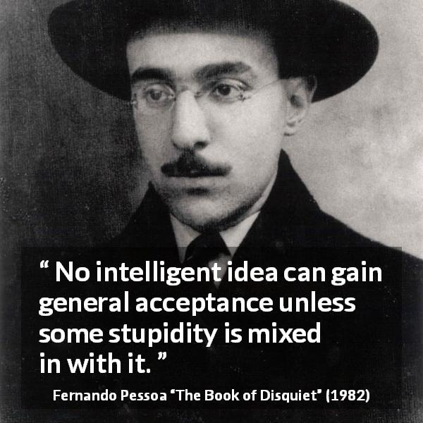"Fernando Pessoa about stupidity (""The Book of Disquiet"", 1982) - No intelligent idea can gain general acceptance unless some stupidity is mixed in with it."