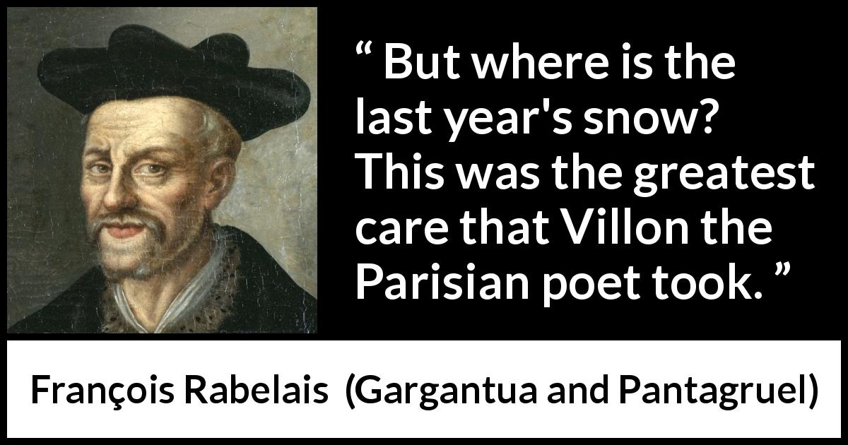 "François Rabelais about care (""Gargantua and Pantagruel"", 1534) - But where is the last year's snow? This was the greatest care that Villon the Parisian poet took."