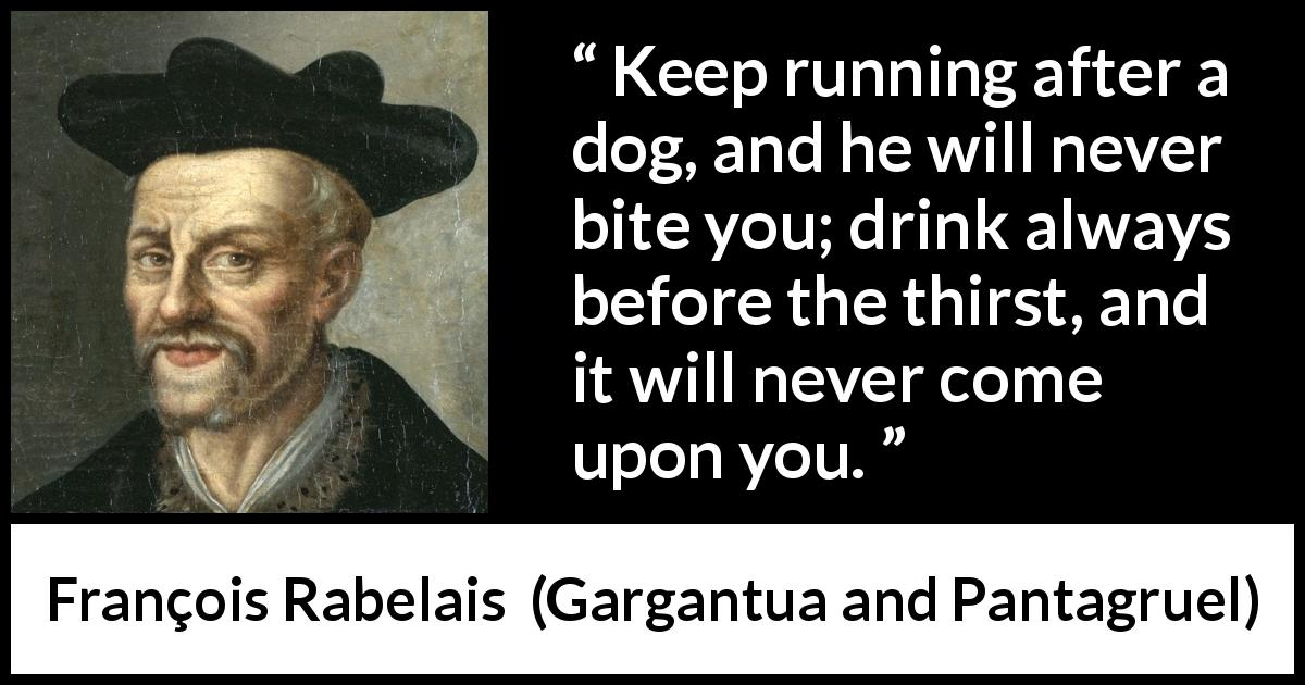 "François Rabelais about drinking (""Gargantua and Pantagruel"", 1534) - Keep running after a dog, and he will never bite you; drink always before the thirst, and it will never come upon you."