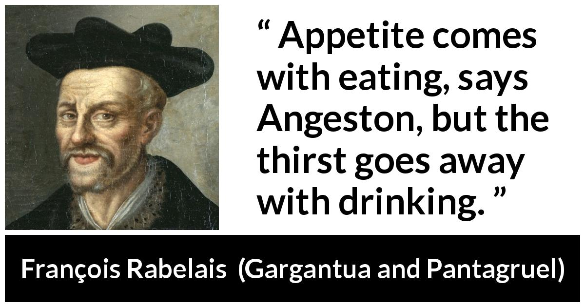 "François Rabelais about drinking (""Gargantua and Pantagruel"", 1534) - Appetite comes with eating, says Angeston, but the thirst goes away with drinking."