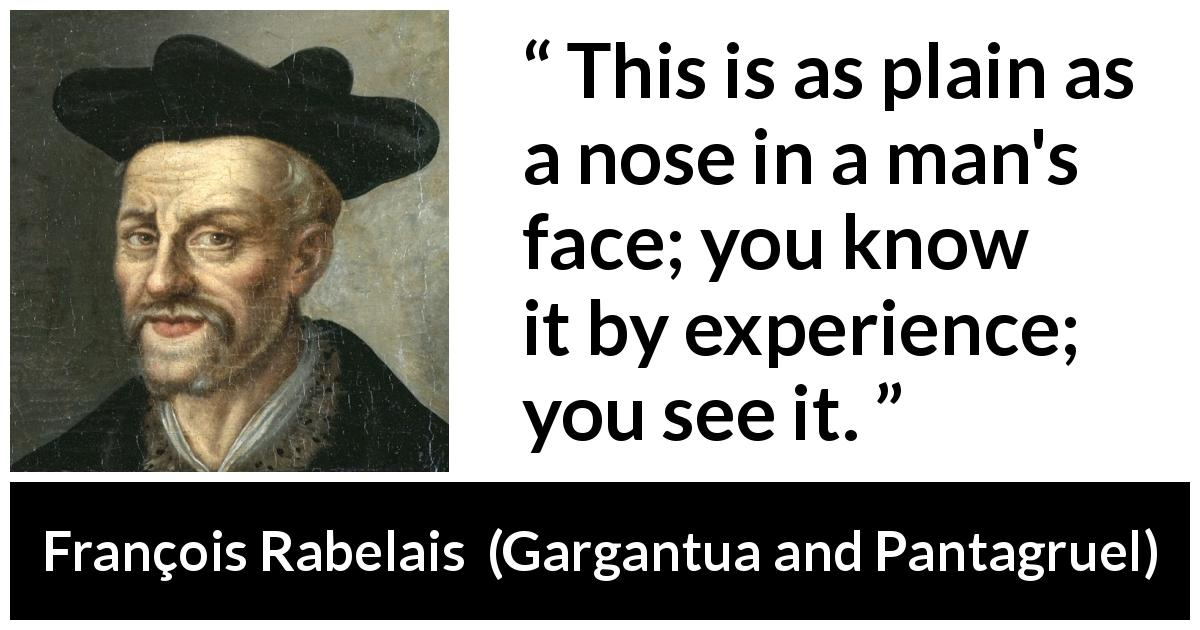 François Rabelais - Gargantua and Pantagruel - This is as plain as a nose in a man's face; you know it by experience; you see it.
