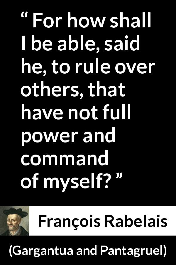 "François Rabelais about power (""Gargantua and Pantagruel"", 1534) - For how shall I be able, said he, to rule over others, that have not full power and command of myself?"