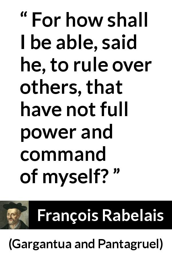François Rabelais - Gargantua and Pantagruel - For how shall I be able, said he, to rule over others, that have not full power and command of myself?