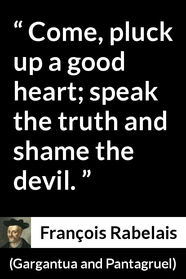 "François Rabelais about truth (""Gargantua and Pantagruel"", 1534) - Come, pluck up a good heart; speak the truth and shame the devil."