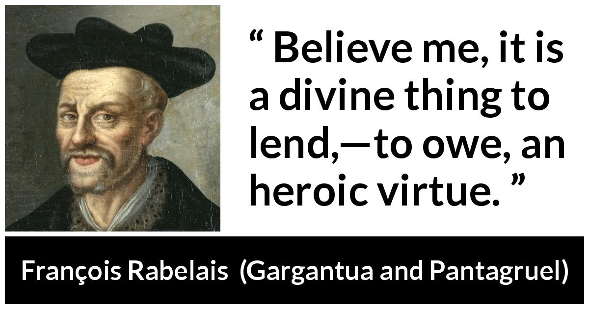 François Rabelais - Gargantua and Pantagruel - Believe me, it is a divine thing to lend,—to owe, an heroic virtue.