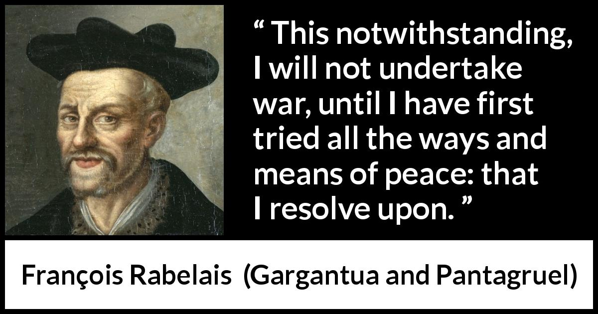 François Rabelais quote about war from Gargantua and Pantagruel (1534) - This notwithstanding, I will not undertake war, until I have first tried all the ways and means of peace: that I resolve upon.