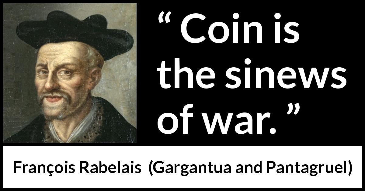 "François Rabelais about war (""Gargantua and Pantagruel"", 1534) - Coin is the sinews of war."