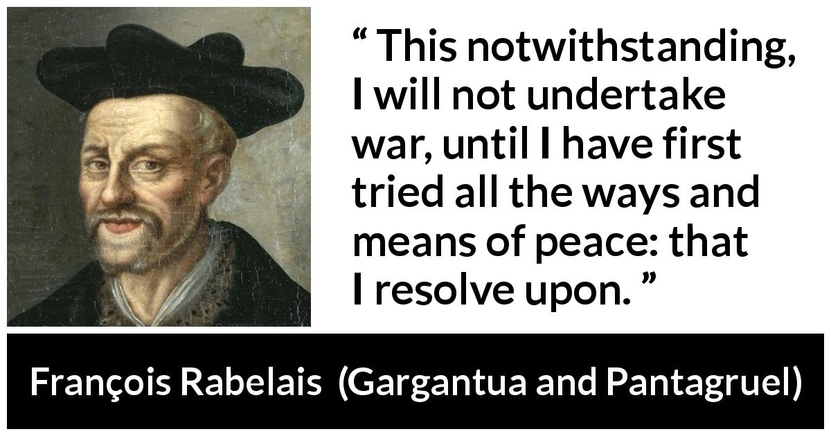 "François Rabelais about war (""Gargantua and Pantagruel"", 1534) - This notwithstanding, I will not undertake war, until I have first tried all the ways and means of peace: that I resolve upon."