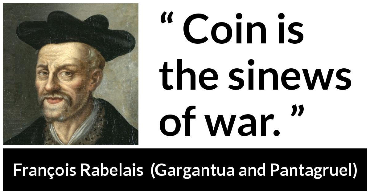 François Rabelais - Gargantua and Pantagruel - Coin is the sinews of war.