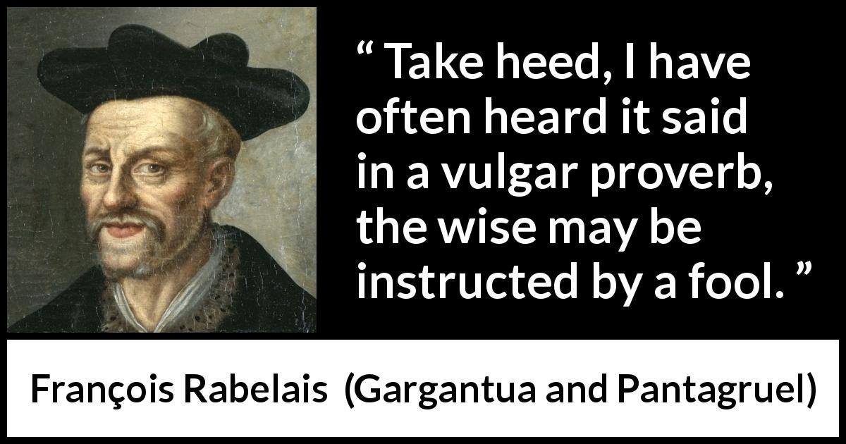 François Rabelais - Gargantua and Pantagruel - Take heed, I have often heard it said in a vulgar proverb, the wise may be instructed by a fool.