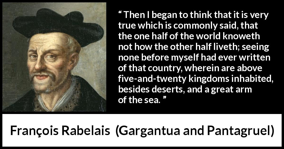 François Rabelais quote about world from Gargantua and Pantagruel (1534) - Then I began to think that it is very true which is commonly said, that the one half of the world knoweth not how the other half liveth; seeing none before myself had ever written of that country, wherein are above five-and-twenty kingdoms inhabited, besides deserts, and a great arm of the sea.
