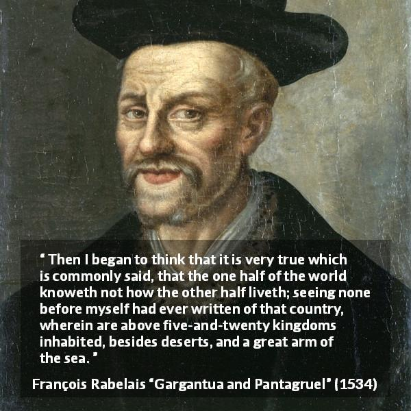 "François Rabelais about world (""Gargantua and Pantagruel"", 1534) - Then I began to think that it is very true which is commonly said, that the one half of the world knoweth not how the other half liveth; seeing none before myself had ever written of that country, wherein are above five-and-twenty kingdoms inhabited, besides deserts, and a great arm of the sea."