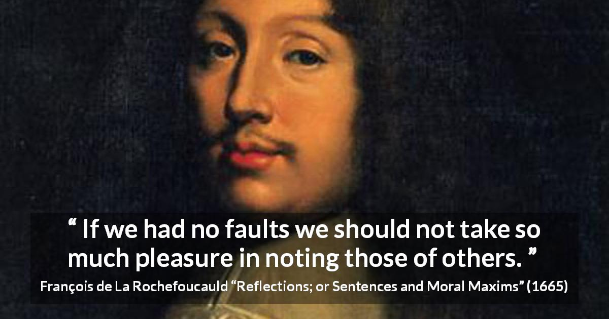 "François de La Rochefoucauld about criticism (""Reflections; or Sentences and Moral Maxims"", 1665) - If we had no faults we should not take so much pleasure in noting those of others."