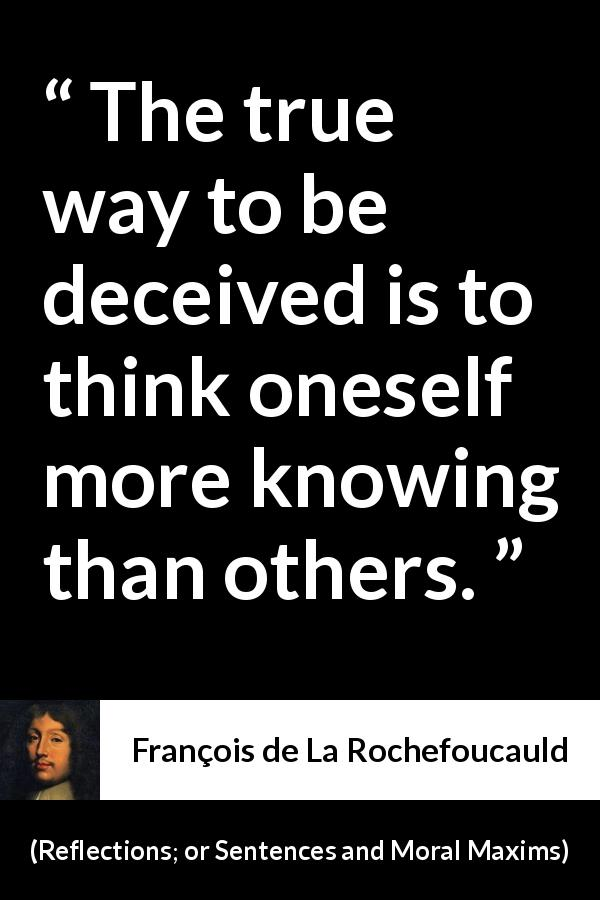 "François de La Rochefoucauld about knowledge (""Reflections; or Sentences and Moral Maxims"", 1665) - The true way to be deceived is to think oneself more knowing than others."
