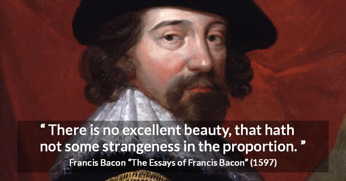 "Francis Bacon about beauty (""The Essays of Francis Bacon"", 1597) - There is no excellent beauty, that hath not some strangeness in the proportion."