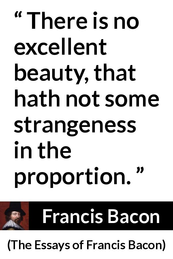 Francis Bacon quote about beauty from The Essays of Francis Bacon (1597) - There is no excellent beauty, that hath not some strangeness in the proportion.