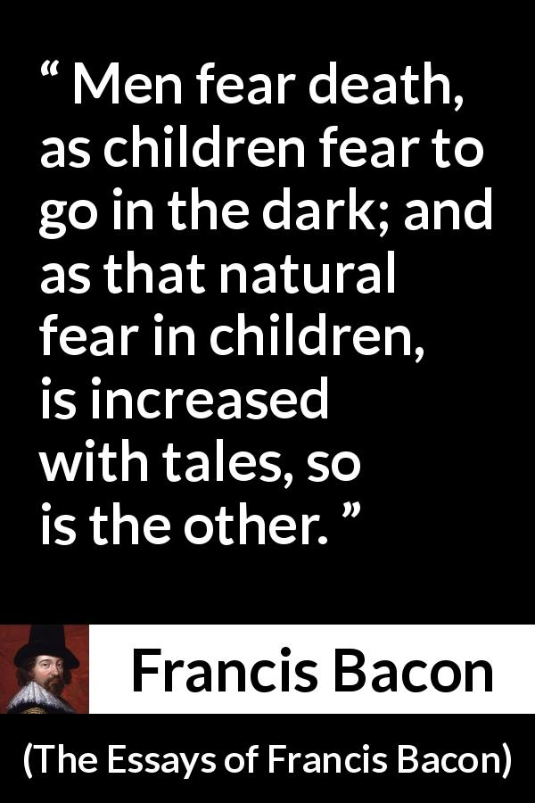Francis Bacon - The Essays of Francis Bacon - Men fear death, as children fear to go in the dark; and as that natural fear in children, is increased with tales, so is the other.