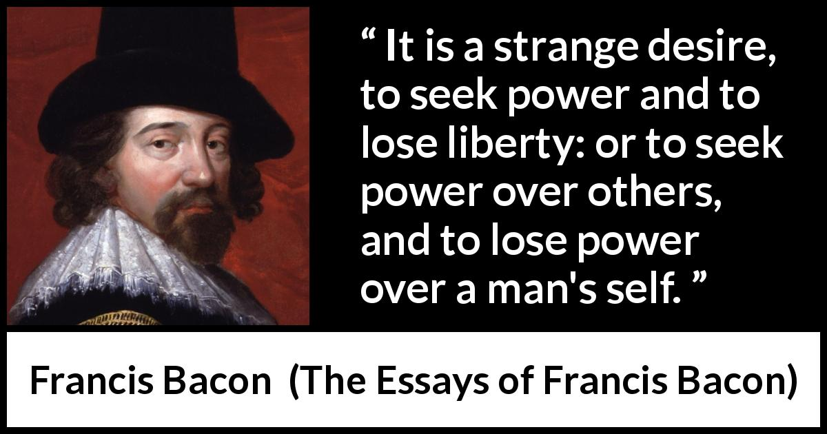 "Francis Bacon about desire (""The Essays of Francis Bacon"", 1597) - It is a strange desire, to seek power and to lose liberty: or to seek power over others, and to lose power over a man's self."