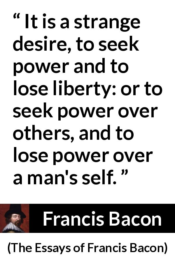 Francis Bacon - The Essays of Francis Bacon - It is a strange desire, to seek power and to lose liberty: or to seek power over others, and to lose power over a man's self.