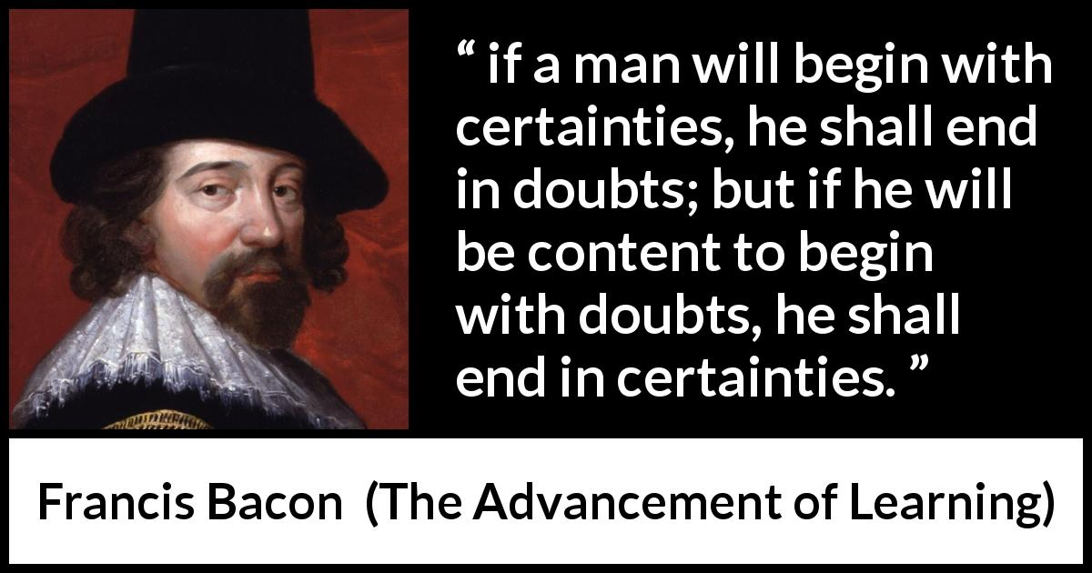 "Francis Bacon about doubt (""The Advancement of Learning"", 1605) - if a man will begin with certainties, he shall end in doubts; but if he will be content to begin with doubts, he shall end in certainties."