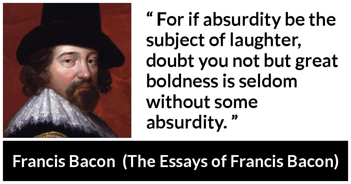 "Francis Bacon about laughter (""The Essays of Francis Bacon"", 1597) - For if absurdity be the subject of laughter, doubt you not but great boldness is seldom without some absurdity."