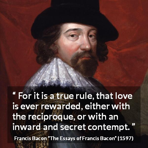 "Francis Bacon about love (""The Essays of Francis Bacon"", 1597) - For it is a true rule, that love is ever rewarded, either with the reciproque, or with an inward and secret contempt."