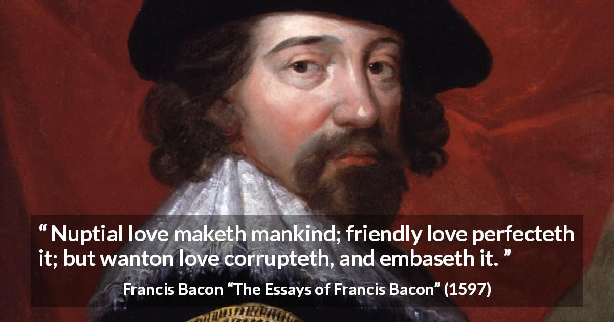 "Francis Bacon about love (""The Essays of Francis Bacon"", 1597) - Nuptial love maketh mankind; friendly love perfecteth it; but wanton love corrupteth, and embaseth it."