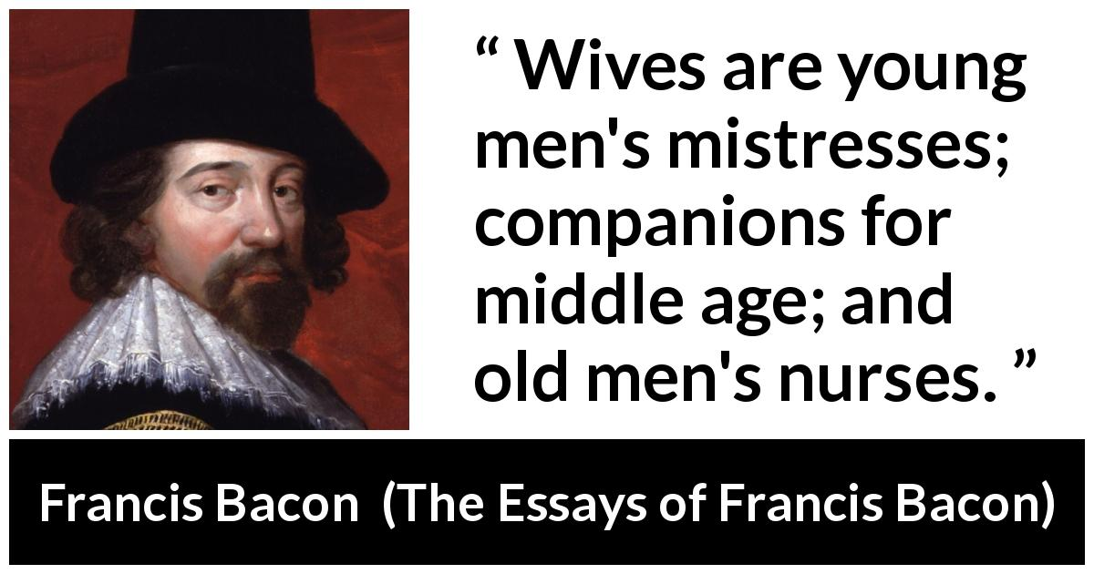 Francis Bacon quote about men from The Essays of Francis Bacon (1597) - Wives are young men's mistresses; companions for middle age; and old men's nurses.