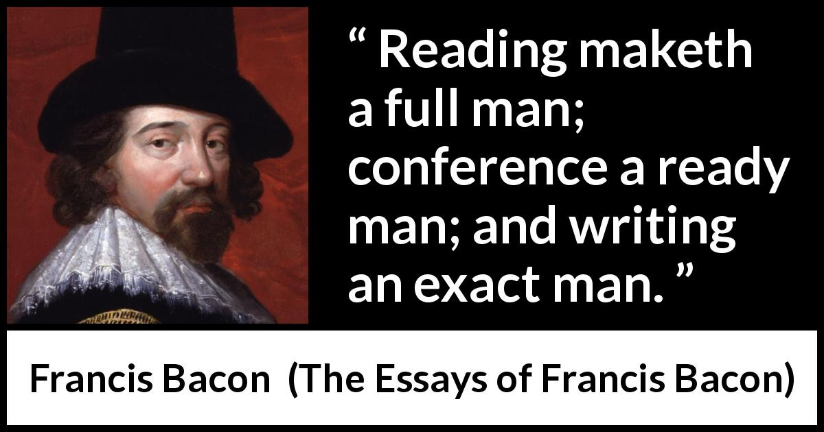 Francis Bacon - The Essays of Francis Bacon - Reading maketh a full man; conference a ready man; and writing an exact man.