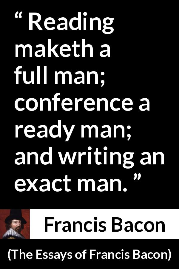 "Francis Bacon about reading (""The Essays of Francis Bacon"", 1597) - Reading maketh a full man; conference a ready man; and writing an exact man."