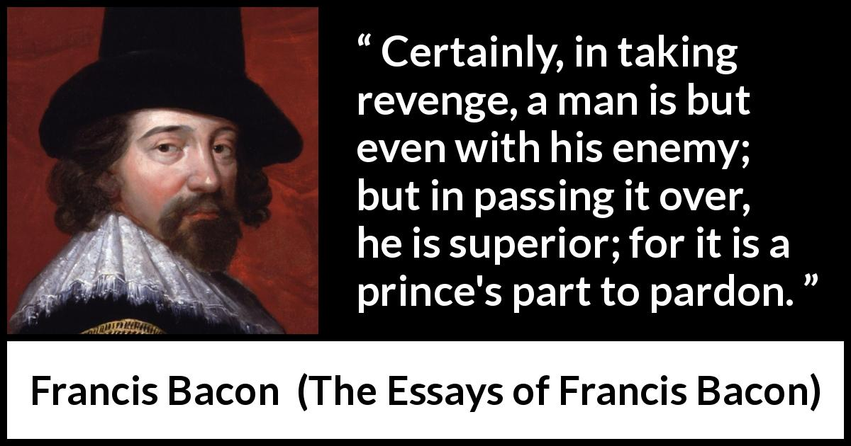 Francis Bacon quote about revenge from The Essays of Francis Bacon (1597) - Certainly, in taking revenge, a man is but even with his enemy; but in passing it over, he is superior; for it is a prince's part to pardon.