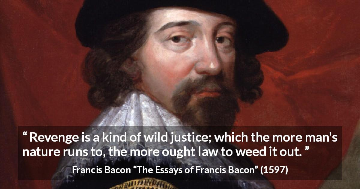 "Francis Bacon about revenge (""The Essays of Francis Bacon"", 1597) - Revenge is a kind of wild justice; which the more man's nature runs to, the more ought law to weed it out."