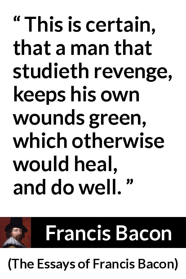 Francis Bacon - The Essays of Francis Bacon - This is certain, that a man that studieth revenge, keeps his own wounds green, which otherwise would heal, and do well.