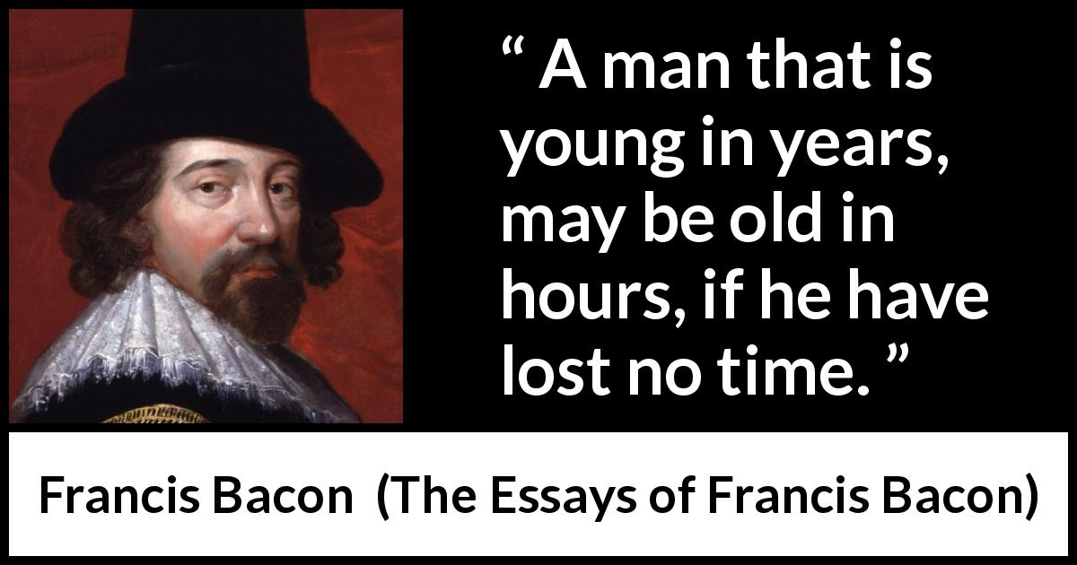 quotes francis bacon essays Only the greatest and the best quotes from francis bacon (author : francis bacon , book : essay, truth, quote id :8175) quote : it is a pleasure.