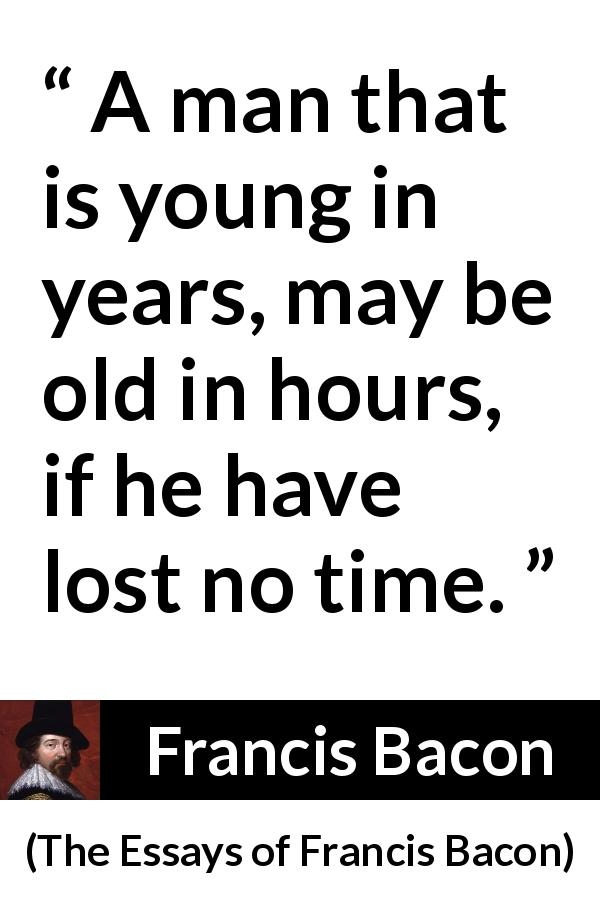 Francis Bacon quote about time from The Essays of Francis Bacon (1597) - A man that is young in years, may be old in hours, if he have lost no time.