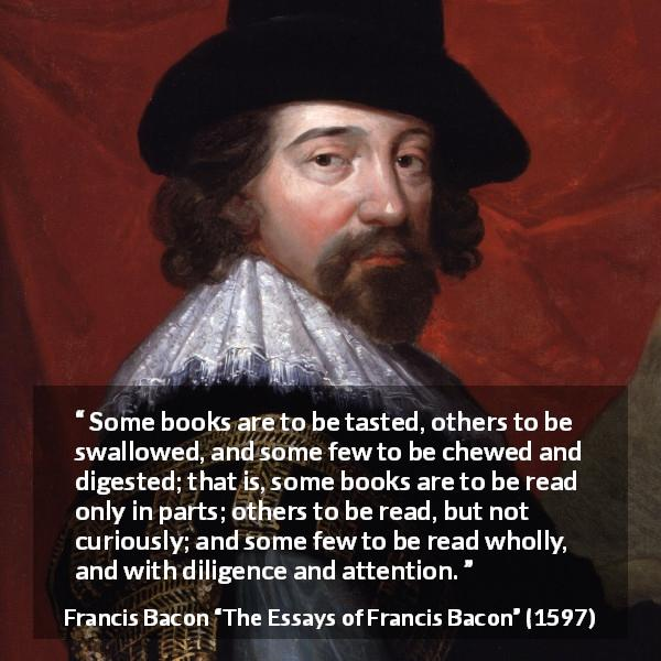 Francis Bacon quote about understanding from The Essays of Francis Bacon (1597) - Some books are to be tasted, others to be swallowed, and some few to be chewed and digested; that is, some books are to be read only in parts; others to be read, but not curiously; and some few to be read wholly, and with diligence and attention.