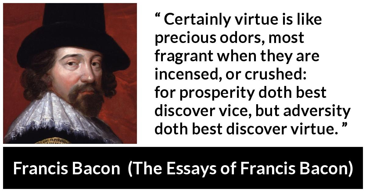 "Francis Bacon about virtue (""The Essays of Francis Bacon"", 1597) - Certainly virtue is like precious odors, most fragrant when they are incensed, or crushed: for prosperity doth best discover vice, but adversity doth best discover virtue."