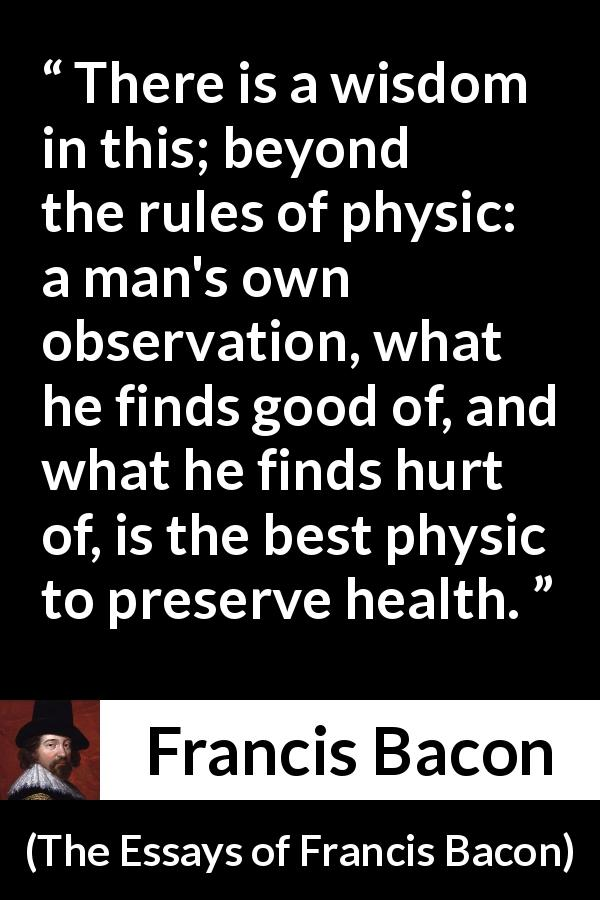 Francis Bacon - The Essays of Francis Bacon - There is a wisdom in this; beyond the rules of physic: a man's own observation, what he finds good of, and what he finds hurt of, is the best physic to preserve health.