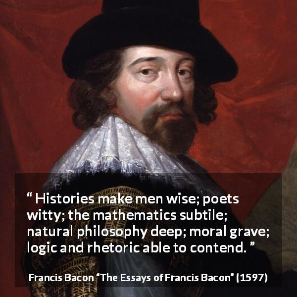 Francis Bacon quote about wisdom from The Essays of Francis Bacon (1597) - Histories make men wise; poets witty; the mathematics subtile; natural philosophy deep; moral grave; logic and rhetoric able to contend.