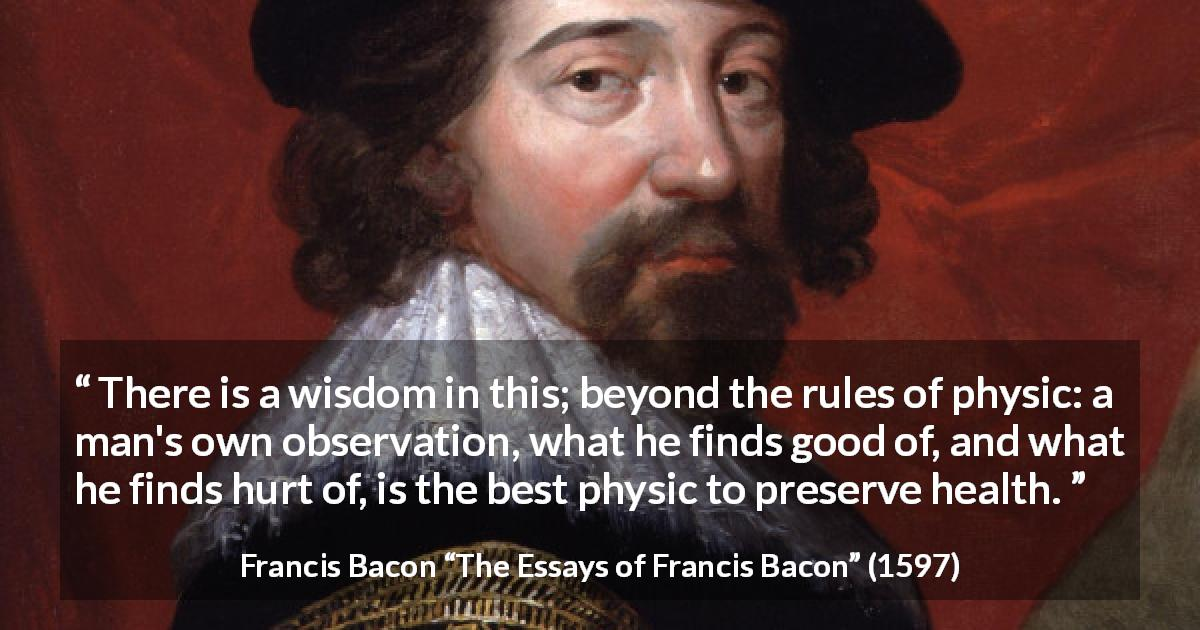 "Francis Bacon about wisdom (""The Essays of Francis Bacon"", 1597) - There is a wisdom in this; beyond the rules of physic: a man's own observation, what he finds good of, and what he finds hurt of, is the best physic to preserve health."