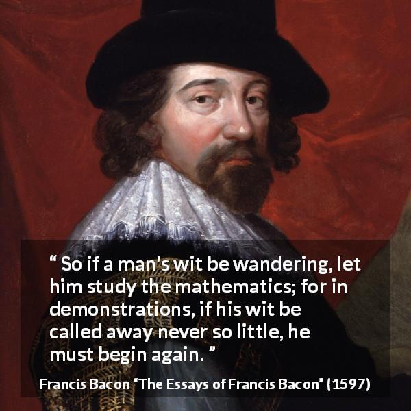 Francis Bacon quote about wit from The Essays of Francis Bacon - So if a man's wit be wandering, let him study the mathematics; for in demonstrations, if his wit be called away never so little, he must begin again.