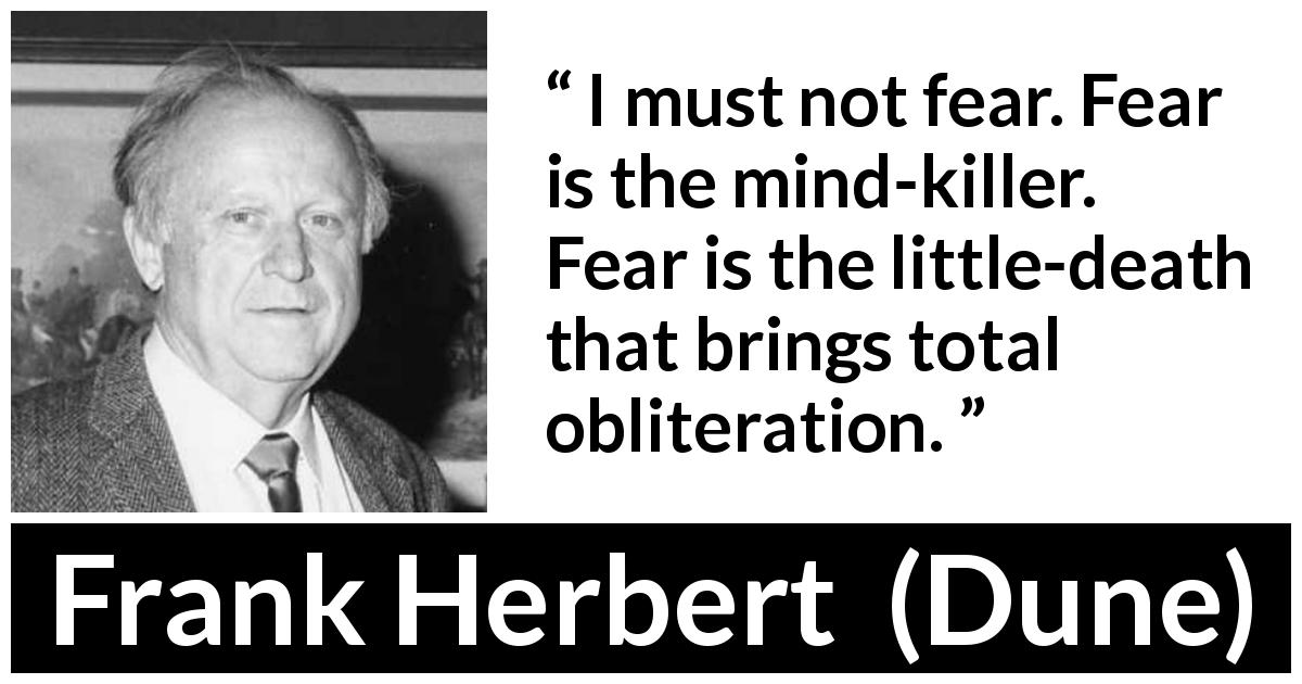 "Frank Herbert about mind (""Dune"", 1965) - I must not fear. Fear is the mind-killer. Fear is the little-death that brings total obliteration."
