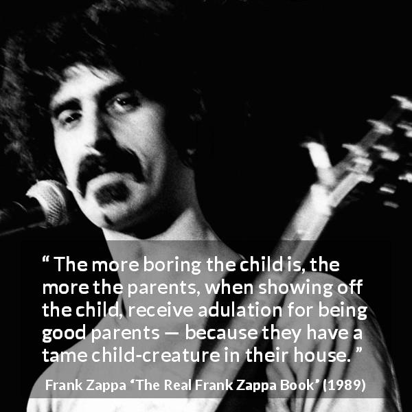 "Frank Zappa about boredom (""The Real Frank Zappa Book"", 1989) - The more boring the child is, the more the parents, when showing off the child, receive adulation for being good parents — because they have a tame child-creature in their house."
