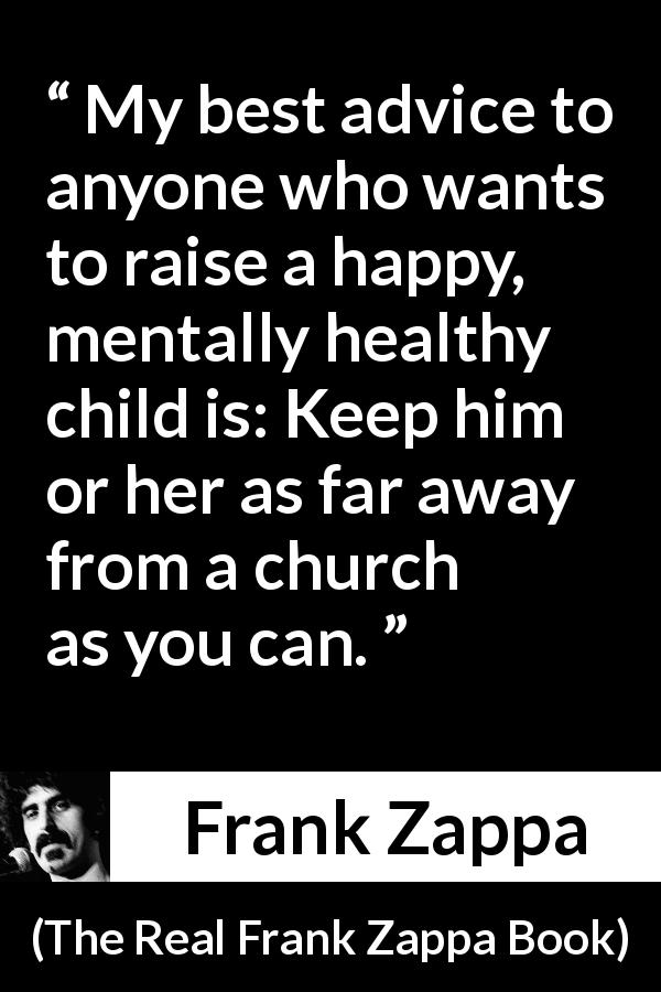 "Frank Zappa about children (""The Real Frank Zappa Book"", 1989) - My best advice to anyone who wants to raise a happy, mentally healthy child is: Keep him or her as far away from a church as you can."