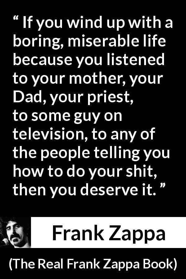 "Frank Zappa about listening (""The Real Frank Zappa Book"", 1989) - If you wind up with a boring, miserable life because you listened to your mother, your Dad, your priest, to some guy on television, to any of the people telling you how to do your shit, then you deserve it."