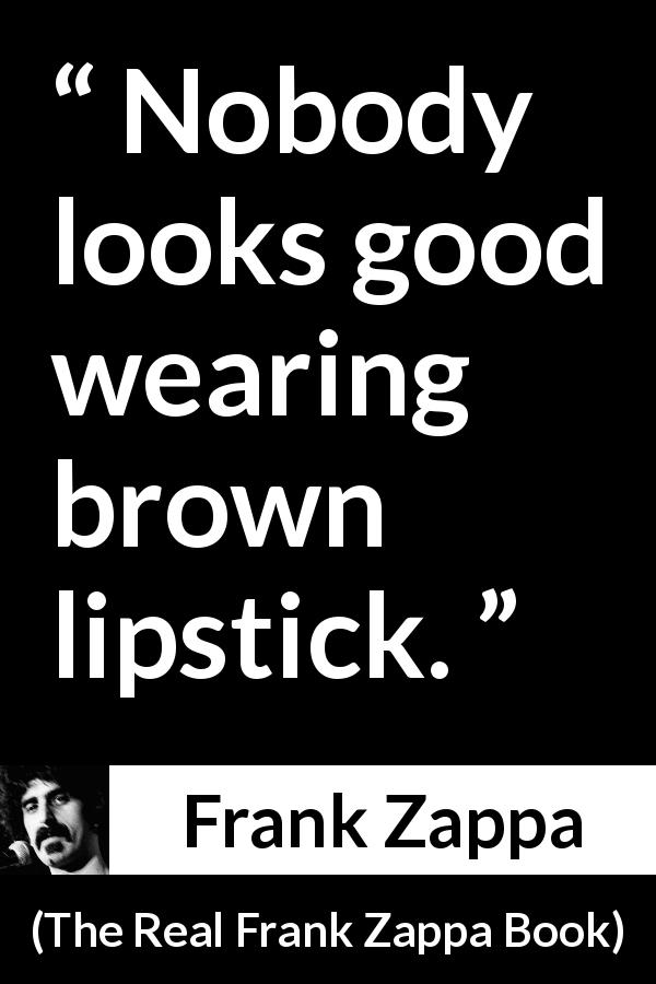 Frank Zappa quote about look from The Real Frank Zappa Book (1989) - Nobody looks good wearing brown lipstick.