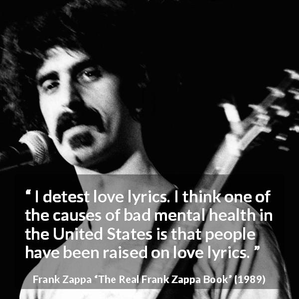 Frank Zappa quote about love from The Real Frank Zappa Book (1989) - I detest love lyrics. I think one of the causes of bad mental health in the United States is that people have been raised on love lyrics.
