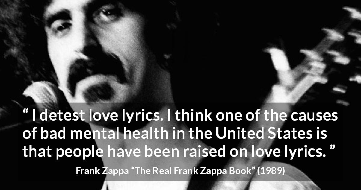 "Frank Zappa about love (""The Real Frank Zappa Book"", 1989) - I detest love lyrics. I think one of the causes of bad mental health in the United States is that people have been raised on love lyrics."