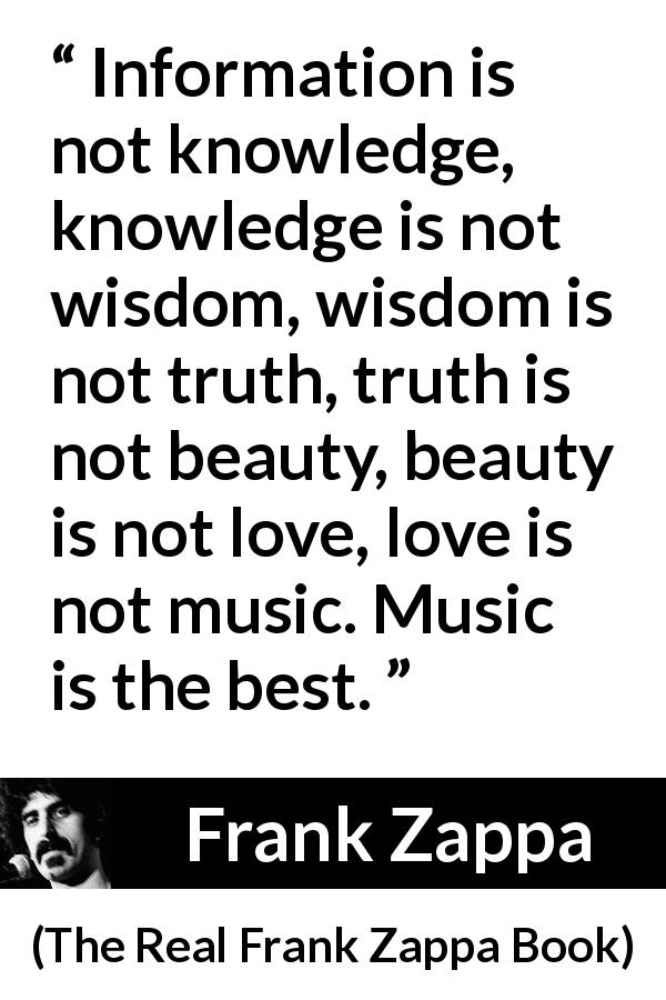 Frank Zappa - The Real Frank Zappa Book - Information is not knowledge, knowledge is not wisdom, wisdom is not truth, truth is not beauty, beauty is not love, love is not music. Music is the best.